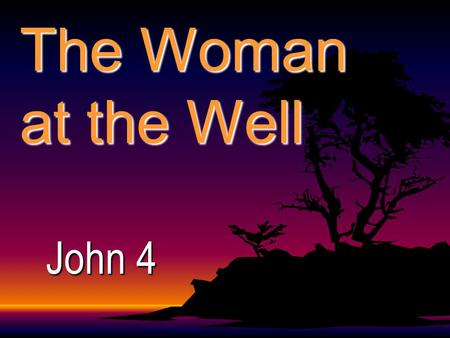 The Woman at the Well John 4 3: He departed to Galilee. 4: And he must needs go through Samaria. 5: Then cometh he to a city of Samaria, 6: Now Jacob's.