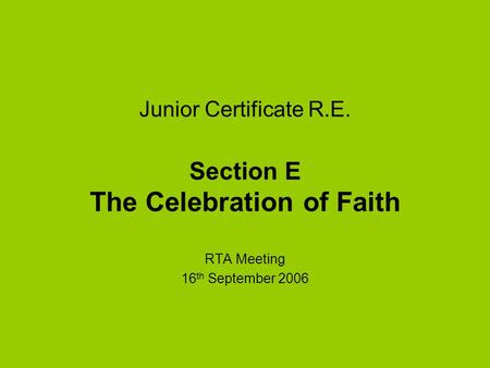 Junior Certificate R.E. Section E The Celebration of Faith RTA Meeting 16 th September 2006.