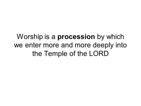 Worship is a procession by which we enter more and more deeply into the Temple of the LORD.