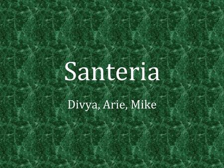 "Santeria Divya, Arie, Mike. History Translated from Spanish: ""Worship of the Saints"" The founder of Santeria is not known However, its origins come from."