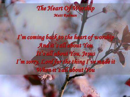The Heart Of Worship Matt Redman I'm coming back to the heart of worship And it's all about You It's all about You, Jesus I'm sorry, Lord for the thing.