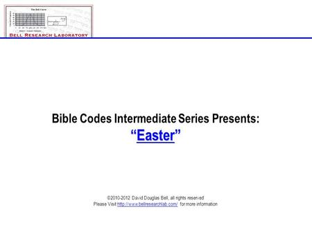 "Bible Codes Intermediate Series Presents: ""Easter"" ©2010-2012 David Douglas Bell, all rights reserved Please Visit  for."