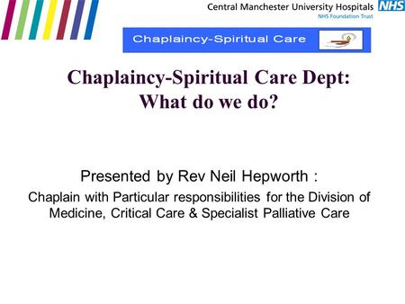 Chaplaincy-Spiritual Care Dept: What do we do? Presented by Rev Neil Hepworth : Chaplain with Particular responsibilities for the Division of Medicine,