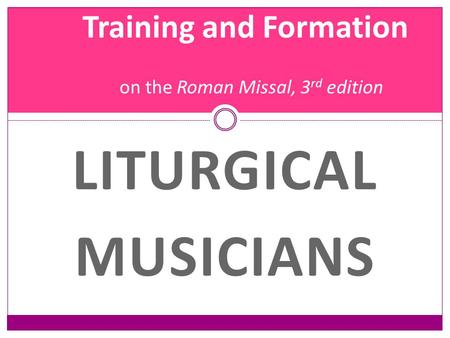 Training and Formation on the Roman Missal, 3 rd edition LITURGICAL MUSICIANS.