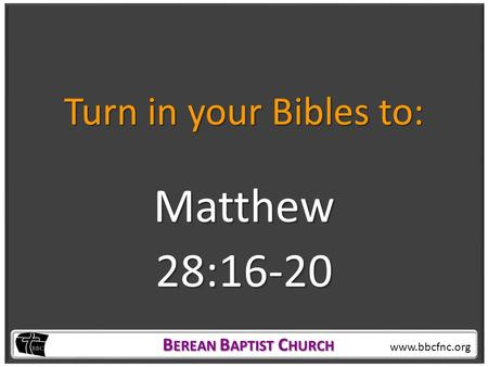 B EREAN B APTIST C HURCH B EREAN B APTIST C HURCH www.bbcfnc.org Turn in your Bibles to: Matthew28:16-20.