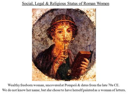 Social, Legal & Religious Status of Roman Women Wealthy freeborn woman, uncovered at Pompeii & dates from the late 70s CE. We do not know her name, but.
