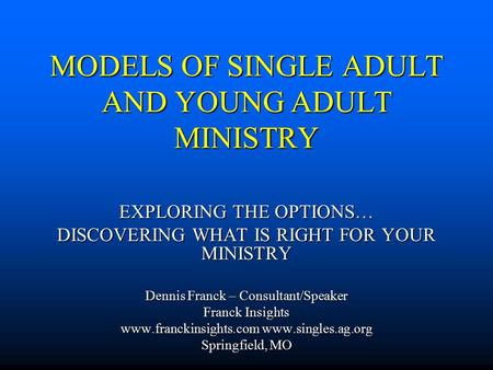 MODELS OF SINGLE ADULT AND YOUNG ADULT MINISTRY EXPLORING THE OPTIONS… DISCOVERING WHAT IS RIGHT FOR YOUR MINISTRY Dennis Franck – Consultant/Speaker Franck.