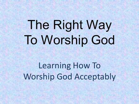 The Right Way To Worship God Learning How To Worship God Acceptably.