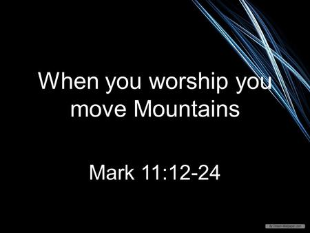 When you worship you move Mountains Mark 11:12-24.