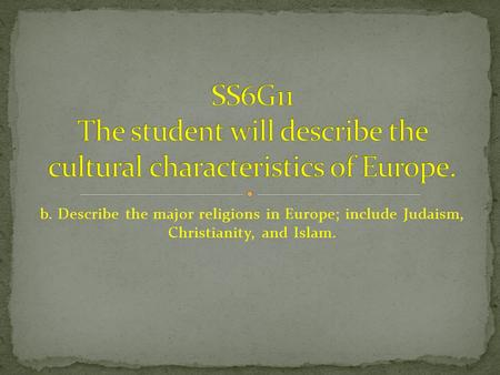 B. Describe the major religions in Europe; include Judaism, Christianity, and Islam.