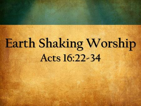 Earth Shaking Worship Acts 16:22-34. 22 The crowd joined in the attack against Paul and Silas, and the magistrates ordered them to be stripped and beaten.