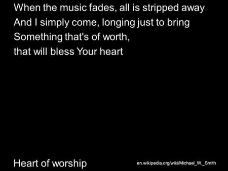 Heart of worship When the music fades, all is stripped away And I simply come, longing just to bring Something that's of worth, that will bless Your heart.