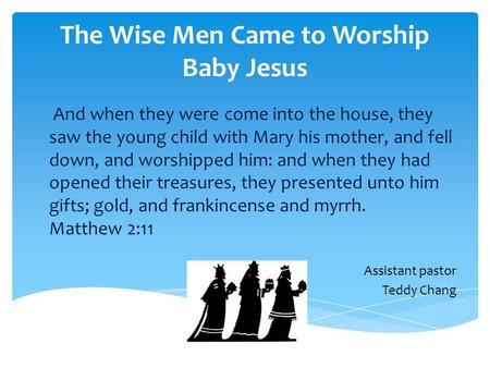The Wise Men Came to Worship Baby Jesus And when they were come into the house, they saw the young child with Mary his mother, and fell down, and worshipped.