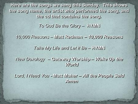 Here are the songs we sang this Sunday. This shows the song name, the artist who performed the song, and the cd that contains the song. To God Be the Glory.