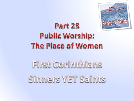 Introduction In our study of Corinthians we now turn our attention to some practical teaching on conduct during Public Worship. What better place to start.