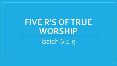 FIVE R'S OF TRUE WORSHIP Isaiah 6:1-9. 1 In the year that King Uzziah died, I saw the Lord sitting on a throne, high and lifted up, and the train of His.