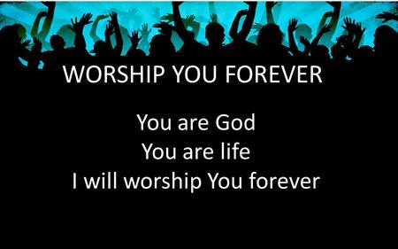 WORSHIP YOU FOREVER You are God You are life I will worship You forever.