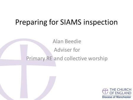 Preparing for SIAMS inspection Alan Beedie Adviser for Primary RE and collective worship.