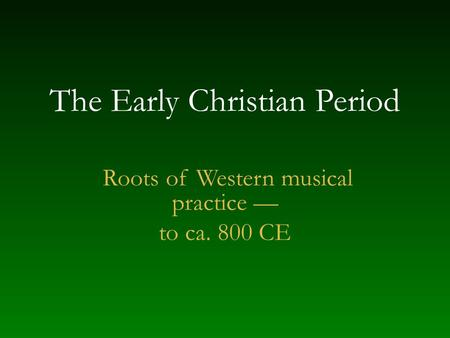 The Early Christian Period Roots of Western musical practice — to ca. 800 CE.