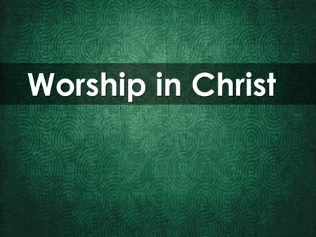 Worship in Christ. Worship: The feeling or expression of reverence and adoration for a deity.