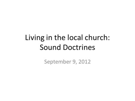 Living in the local church: Sound Doctrines September 9, 2012.
