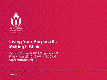 Living Your Purpose III: Making It Stick General Assembly 2014 Program # 309 Friday, June 27 10:15 AM – 11:30 AM Omni Narragansett AB.