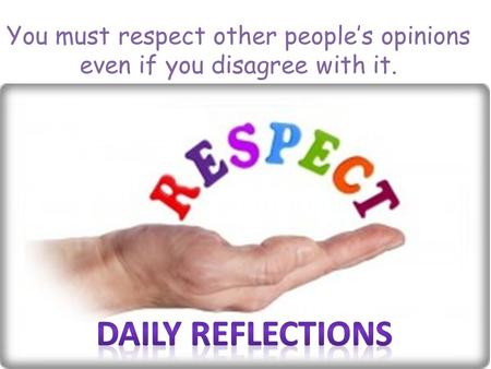 You must respect other people's opinions even if you disagree with it.