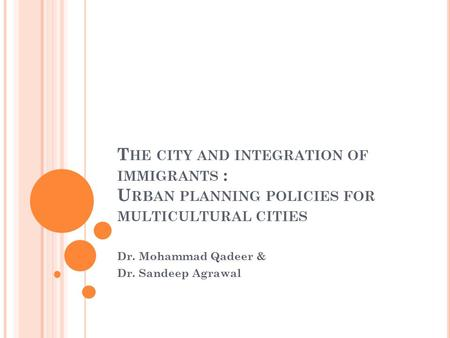 T HE CITY AND INTEGRATION OF IMMIGRANTS : U RBAN PLANNING POLICIES FOR MULTICULTURAL CITIES Dr. Mohammad Qadeer & Dr. Sandeep Agrawal.