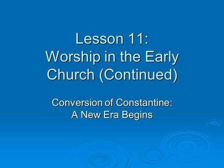 Lesson 11: Worship in the Early Church (Continued) Conversion of Constantine: A New Era Begins.