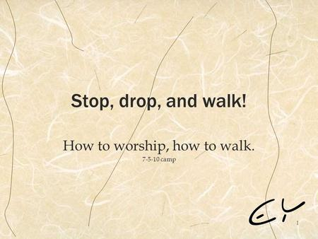 1 Stop, drop, and walk! How to worship, how to walk. 7-5-10 camp.