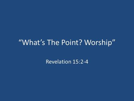 """What's The Point? Worship"" Revelation 15:2-4. Worship: A Victim Of Our Culture? An Entertainment Culture A Therapeutic Culture A Consumer-Oriented Culture."