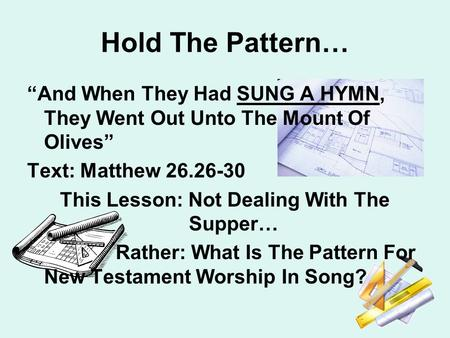 "Hold The Pattern… ""And When They Had SUNG A HYMN, They Went Out Unto The Mount Of Olives"" Text: Matthew 26.26-30 This Lesson: Not Dealing With The Supper…"