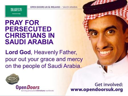 Lord God, Heavenly Father, pour out your grace and mercy on the people of Saudi Arabia. PRAY FOR PERSECUTED CHRISTIANS IN SAUDI ARABIA OPEN DOORS UK &