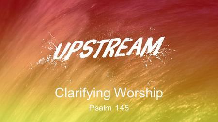 "Clarifying Worship Psalm 145. Worship Is… to declare the great worth of God ""worship"" = ""worth-ship"""