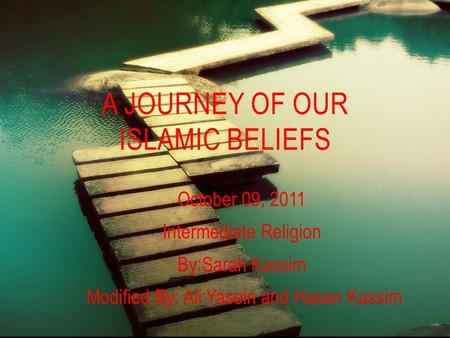 October 09, 2011 Intermediate Religion By:Sarah Kassim Modified By: Ali Yasein and Hasan Kassim A JOURNEY OF OUR ISLAMIC BELIEFS.