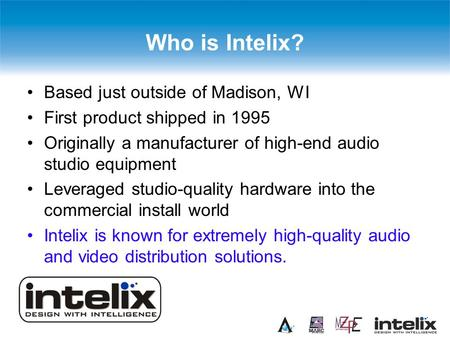 Who is Intelix? Based just outside of Madison, WI First product shipped in 1995 Originally a manufacturer of high-end audio studio equipment Leveraged.