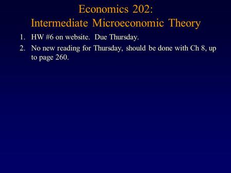Economics 202: Intermediate Microeconomic Theory 1.HW #6 on website. Due Thursday. 2.No new reading for Thursday, should be done with Ch 8, up to page.