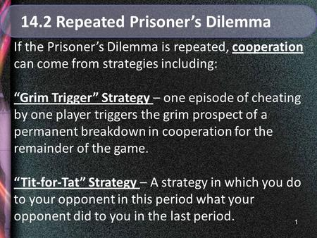 "1 14.2 Repeated Prisoner's Dilemma If the Prisoner's Dilemma is repeated, cooperation can come from strategies including: ""Grim Trigger"" Strategy – one."