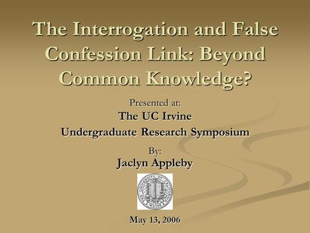 The Interrogation and False Confession Link: Beyond Common Knowledge? Presented at: The UC Irvine Undergraduate Research Symposium By: Jaclyn Appleby May.