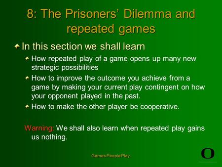 Games People Play. 8: The Prisoners' Dilemma and repeated games In this section we shall learn How repeated play of a game opens up many new strategic.