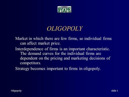 Oligopolyslide 1 OLIGOPOLY Market in which there are few firms, so individual firms can affect market price. Interdependence of firms is an important characteristic.