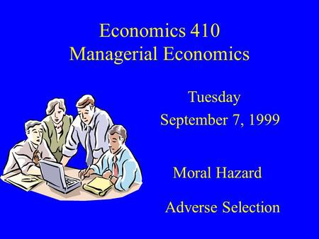 Economics 410 Managerial Economics Tuesday September 7, 1999 Moral Hazard Adverse Selection.