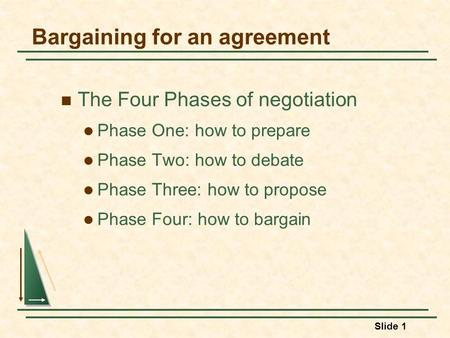 Slide 1 Bargaining for an agreement The Four Phases of negotiation Phase One: how to prepare Phase Two: how to debate Phase Three: how to propose Phase.