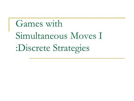 Games with Simultaneous Moves I :Discrete Strategies.