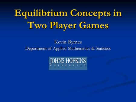 Equilibrium Concepts in Two Player Games Kevin Byrnes Department of Applied Mathematics & Statistics.