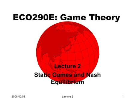 2008/02/06Lecture 21 ECO290E: Game Theory Lecture 2 Static Games and Nash Equilibrium.