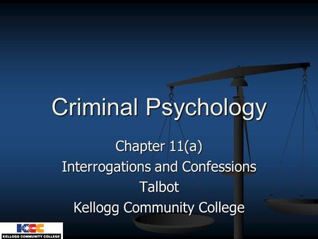 Criminal Psychology Chapter 11(a) Interrogations and Confessions Talbot Kellogg Community College.