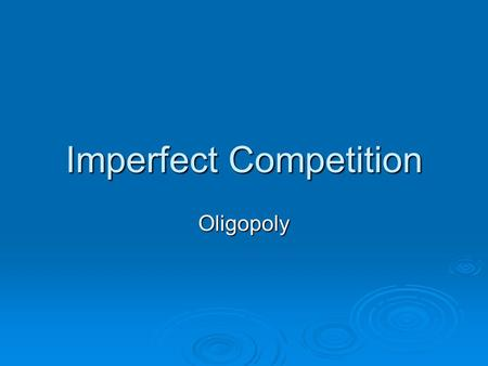 Imperfect Competition Oligopoly. Outline  Types of imperfect competition  Oligopoly and its characteristics  Collusion and cartels  Equilibrium for.