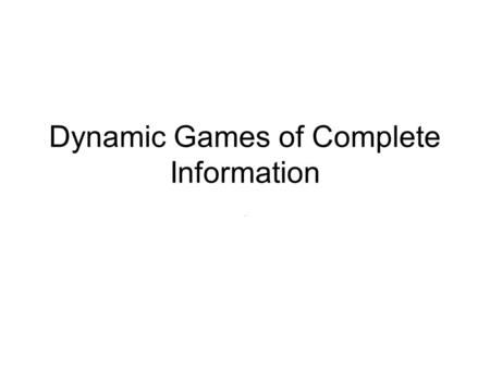 Dynamic Games of Complete Information.. Repeated games Best understood class of dynamic games Past play cannot influence feasible actions or payoff functions.