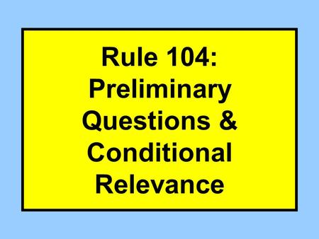 Rule 104: Preliminary Questions & Conditional Relevance.